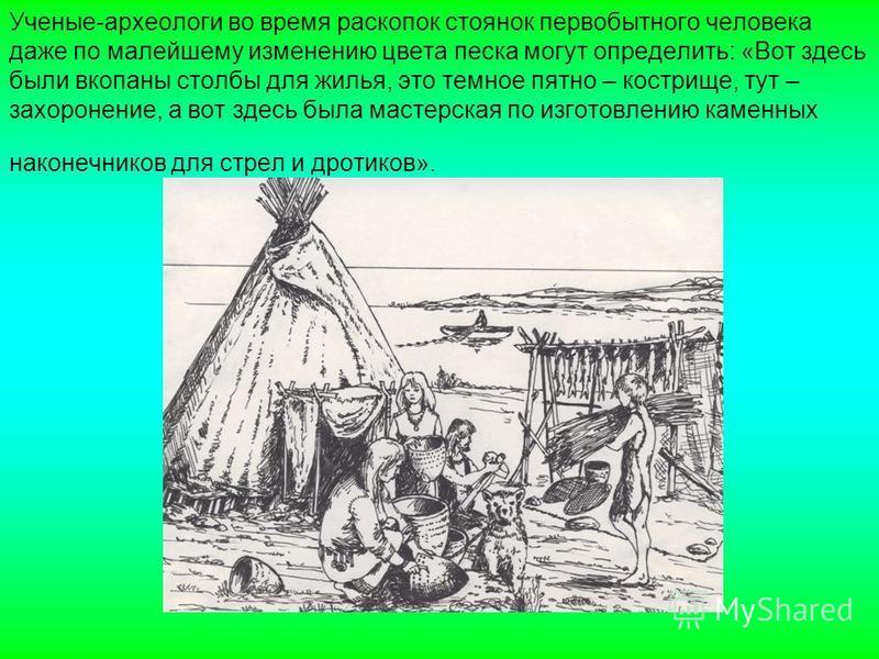 Ученые-археологи во время раскопок стоянок первобытного человека даже по малейшему изменению цвета песка могут определить: «Вот здесь были вкопаны столбы для жилья, это темное пятно – кострище, тут – захоронение, а вот здесь была мастерская по изгото