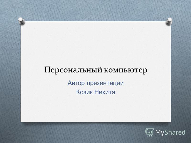 Персональный компьютер Автор презентации Козик Никита