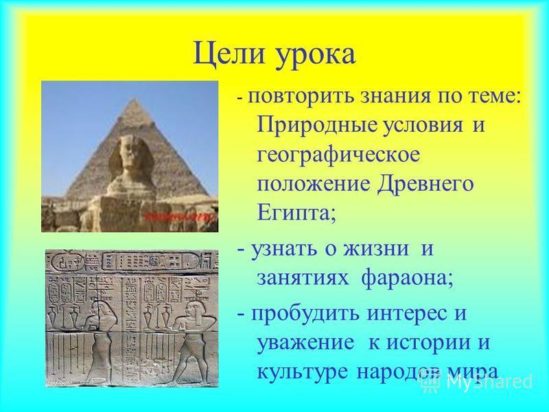 Цели урока - повторить знания по теме: Природные условия и географическое положение Древнего Египта; - узнать о жизни и занятиях фараона; - пробудить интерес и уважение к истории и культуре народов мира