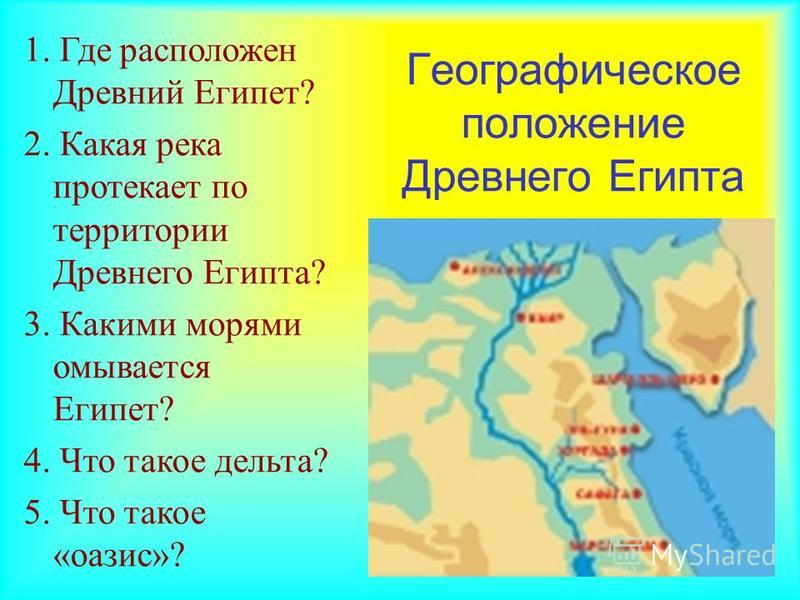 Географическое положение Древнего Египта 1. Где расположен Древний Египет? 2. Какая река протекает по территории Древнего Египта? 3. Какими морями омывается Египет? 4. Что такое дельта? 5. Что такое «оазис»?