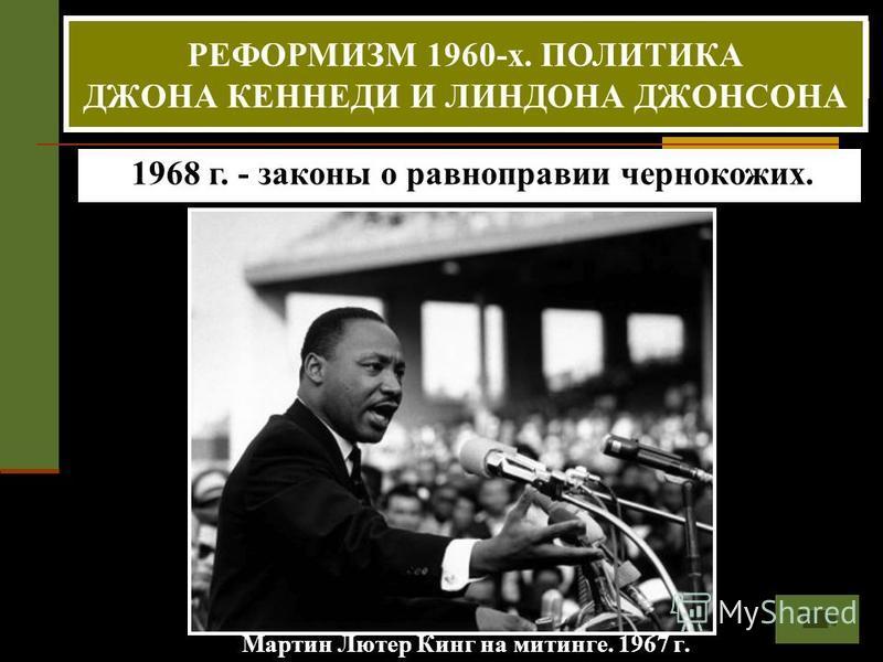 Мартин Лютер Кинг на митинге. 1967 г. 50-60-е.г.г. - борьба негритянского населения за свои права. Лидер - Мартин Лютер Кинг. 1968 г. - законы о равноправии чернокожих. РЕФОРМИЗМ 1960-х. ПОЛИТИКА ДЖОНА КЕННЕДИ И ЛИНДОНА ДЖОНСОНА