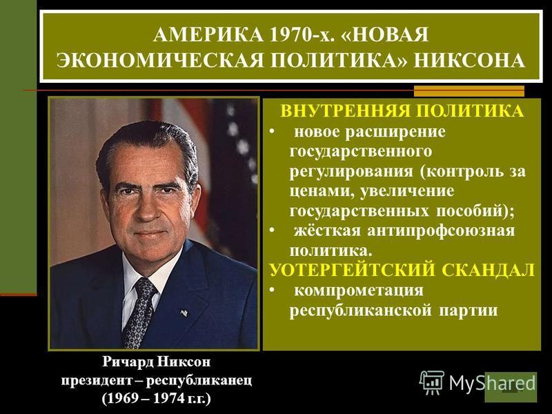 Ричард Никсон президент – республиканец (1969 – 1974 г.г.) АМЕРИКА 1970-х. «НОВАЯ ЭКОНОМИЧЕСКАЯ ПОЛИТИКА» НИКСОНА ВНУТРЕННЯЯ ПОЛИТИКА новое расширение государственного регулирования (контроль за ценами, увеличение государственных пособий); жёсткая ан