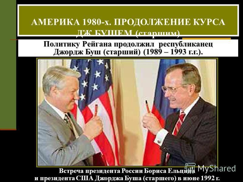 Политику Рейгана продолжил республиканец Джордж Буш (старший) (1989 – 1993 г.г.). Встреча президента России Бориса Ельцина и президента США Джорджа Буша (старшего) в июне 1992 г. АМЕРИКА 1980-х. ПРОДОЛЖЕНИЕ КУРСА ДЖ.БУШЕМ (старшим)