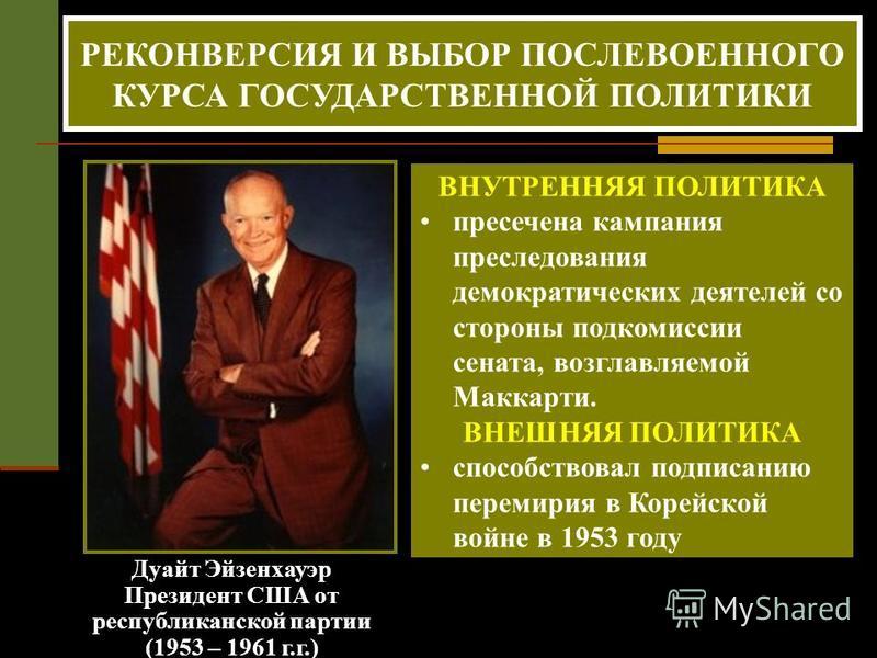 Дуайт Эйзенхауэр Президент США от республиканской партии (1953 – 1961 г.г.) РЕКОНВЕРСИЯ И ВЫБОР ПОСЛЕВОЕННОГО КУРСА ГОСУДАРСТВЕННОЙ ПОЛИТИКИ ВНУТРЕННЯЯ ПОЛИТИКА пресечена кампания преследования демократических деятелей со стороны подкомиссии сената,