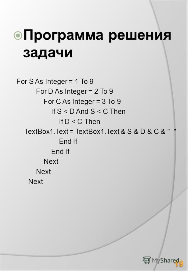 Программа решения задачи For S As Integer = 1 To 9 For D As Integer = 2 To 9 For C As Integer = 3 To 9 If S < D And S < C Then If D < C Then TextBox1. Text = TextBox1. Text & S & D & C &   End If Next