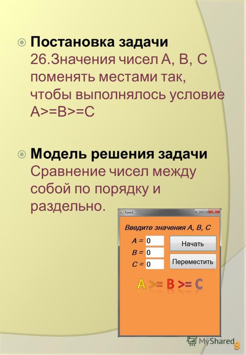 Постановка задачи 26. Значения чисел A, B, C поменять местами так, чтобы выполнялось условие A>=B>=C Модель решения задачи Сравнение чисел между собой по порядку и раздельно.