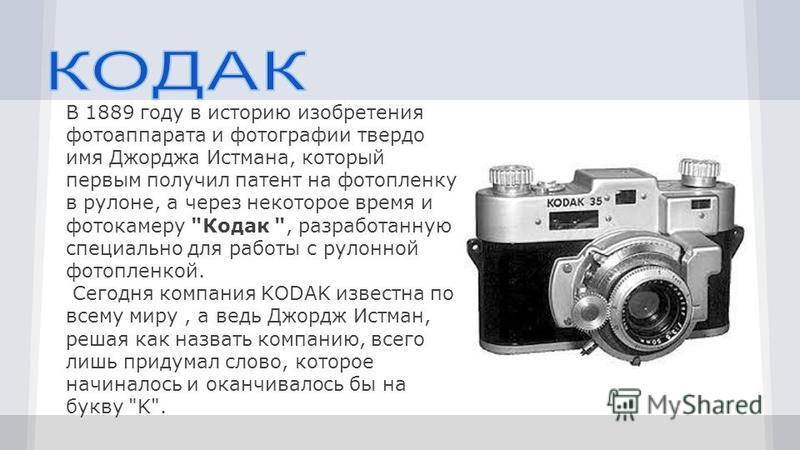 В 1889 году в историю изобретения фотоаппарата и фотографии твердо имя Джорджа Истмана, который первым получил патент на фотопленку в рулоне, а через некоторое время и фотокамеру