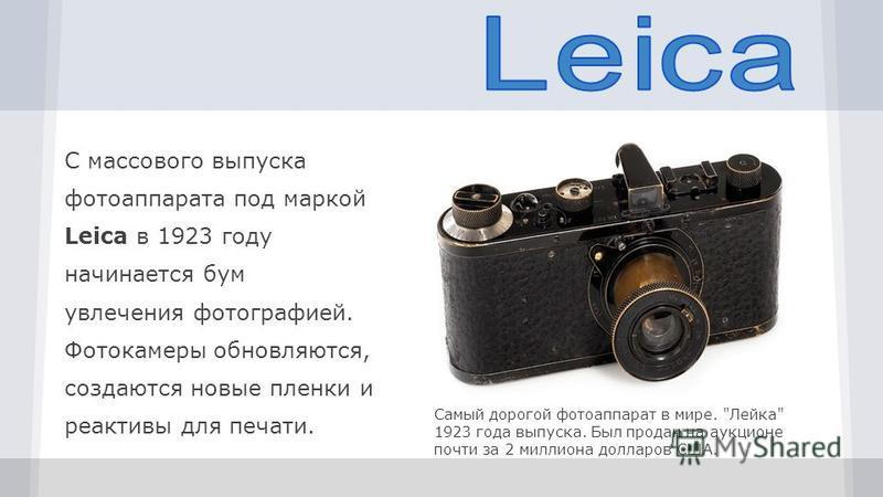 С массового выпуска фотоаппарата под маркой Leica в 1923 году начинается бум увлечения фотографией. Фотокамеры обновляются, создаются новые пленки и реактивы для печати. Cамый дорогой фотоаппарат в мире.