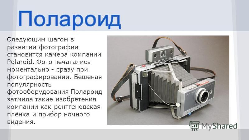 С ледующим шагом в развитии фотографии становится камера компании Polaroid. Фото печатались моментально - сразу при фотографировании. Бешеная популярность фотооборудования Полароид затмила такие изобретения компании как рентгеновская плёнка и прибор