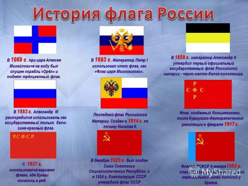 В 1669 г. при царе Алексее Михайловиче на воду был спущен корабль «Орёл» и поднят трёхцветный флаг. В 1693 г. Император Петр I использовал этот флаг, как «Флаг царя Московского». В 1858 г. император Александр II утвердил первый официальный государств