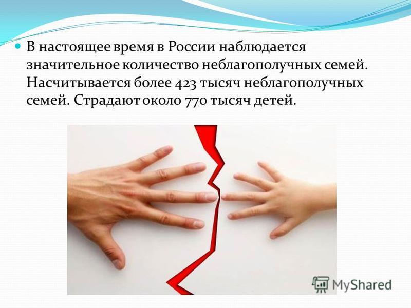 В настоящее время в России наблюдается значительное количество неблагополучных семей. Насчитывается более 423 тысяч неблагополучных семей. Страдают около 770 тысяч детей.