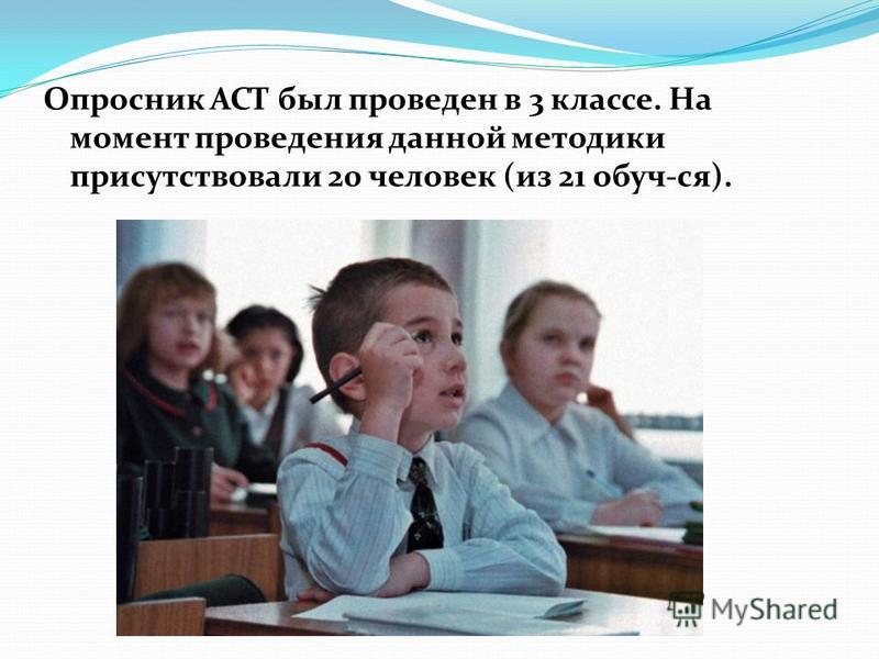 Опросник АСТ был проведен в 3 классе. На момент проведения данной методики присутствовали 20 человек (из 21 обуч-ся).