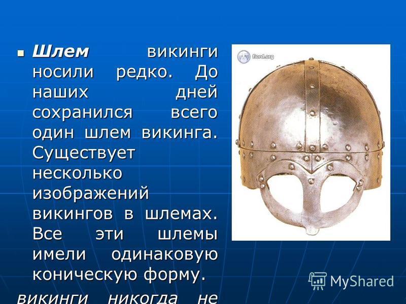Шлем викинги носили редко. До наших дней сохранился всего один шлем викинга. Существует несколько изображений викингов в шлемах. Все эти шлемы имели одинаковую коническую форму. Шлем викинги носили редко. До наших дней сохранился всего один шлем вики