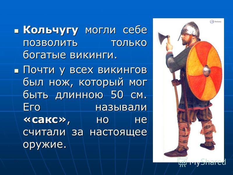 Кольчугу могли себе позволить только богатые викинги. Кольчугу могли себе позволить только богатые викинги. Почти у всех викингов был нож, который мог быть длинною 50 см. Его называли «сакс», но не считали за настоящее оружие. Почти у всех викингов б