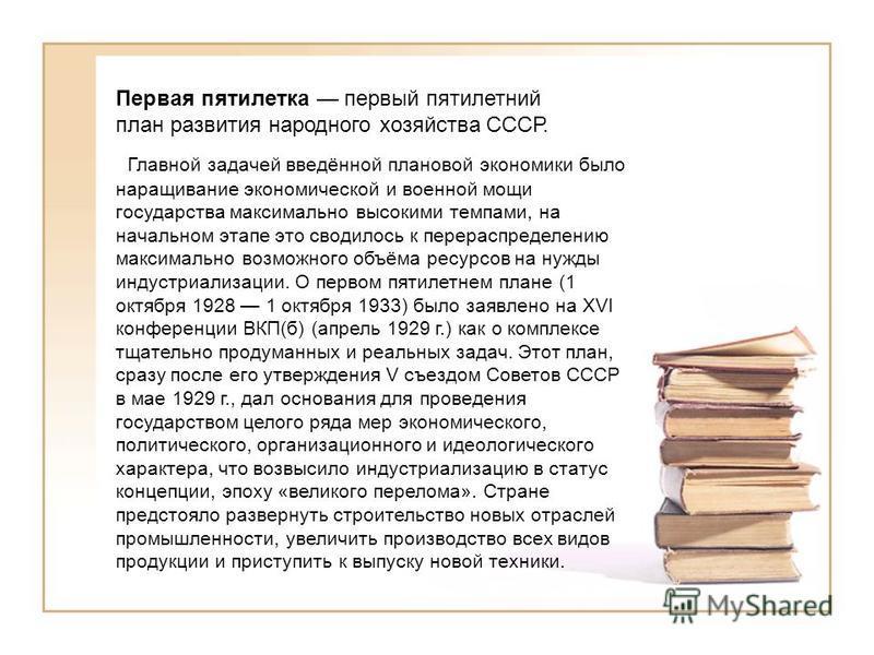 Первая пятилетка первый пятилетний план развития народного хозяйства СССР. Главной задачей введённой плановой экономики было наращивание экономической и военной мощи государства максимально высокими темпами, на начальном этапе это сводилось к перерас