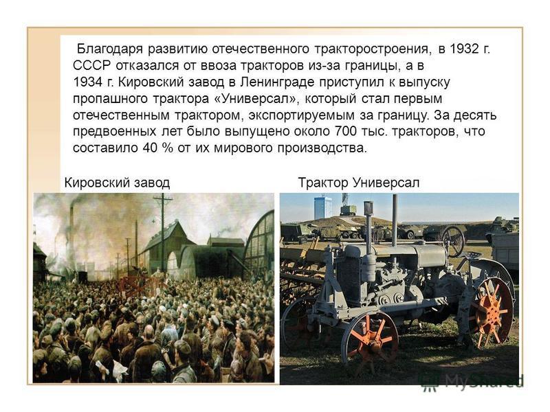 Благодаря развитию отечественного тракторостроения, в 1932 г. СССР отказался от ввоза тракторов из-за границы, а в 1934 г. Кировский завод в Ленинграде приступил к выпуску пропашного трактора «Универсал», который стал первым отечественным трактором,