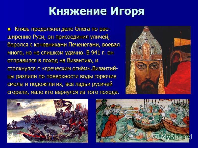 Княжение Игоря Князь продолжил дело Олега по рас- Князь продолжил дело Олега по рас- ширению Руси, он присоединил куличей, боролся с кочевниками Печенегами, воевал много, но не слишком удачно. В 941 г. он отправился в поход на Византию, и столкнулся