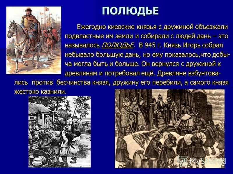 ПОЛЮДЬЕ Ежегодно киевские князья с дружиной объезжали Ежегодно киевские князья с дружиной объезжали подвластные им земли и собирали с людей дань – это подвластные им земли и собирали с людей дань – это называлось ПОЛЮДЬЕ. В 945 г. Князь Игорь собрал