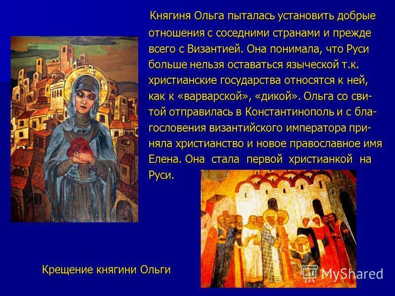 Княгиня Ольга пыталась установить добрые Княгиня Ольга пыталась установить добрые отношения с соседними странами и прежде отношения с соседними странами и прежде всего с Византией. Она понимала, что Руси всего с Византией. Она понимала, что Руси боль
