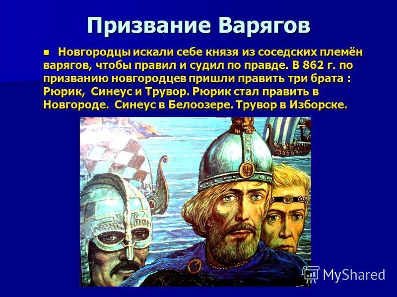 Призвание Варягов Новгородцы искали себе князя из соседских племён Новгородцы искали себе князя из соседских племён варягов, чтобы правил и судил по правде. В 862 г. по призванию новгородцев пришли править три брата : Рюрик, Синеус и Трувор. Рюрик ст