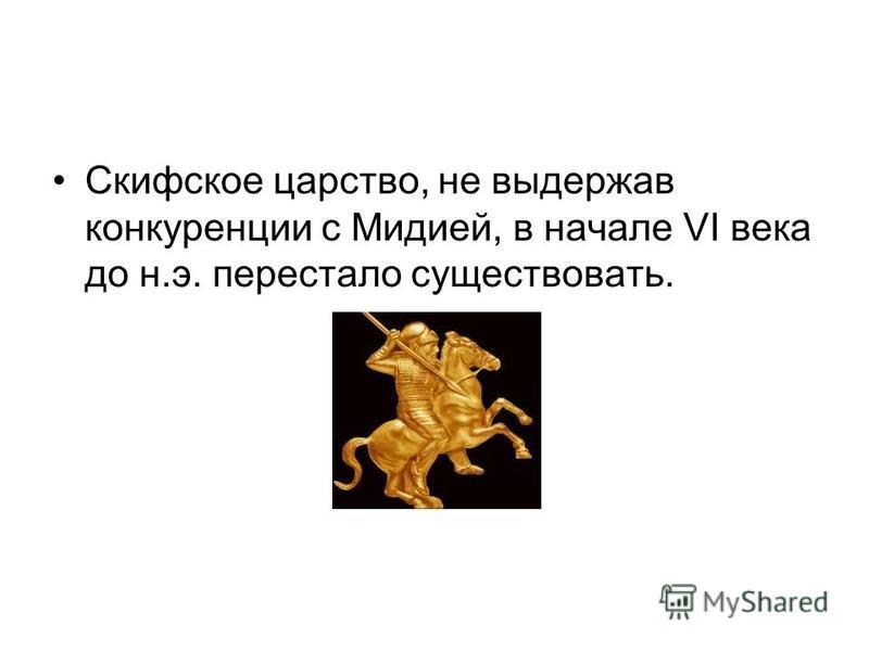 Скифское царство, не выдержав конкуренции с Мидией, в начале VI века до н.э. перестало существовать.