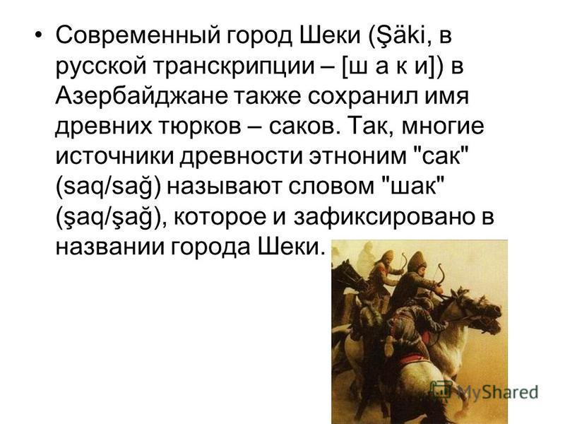 Современный город Шеки (Şäki, в русской транскрипции – [ш а к и]) в Азербайджане также сохранил имя древних тюрков – саков. Так, многие источники древности этноним