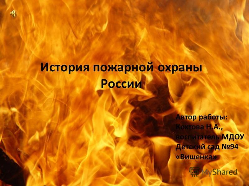 История пожарной охраны России Автор работы: Кохтова Н.А., воспитатель МДОУ Детский сад 94 «Вишенка»