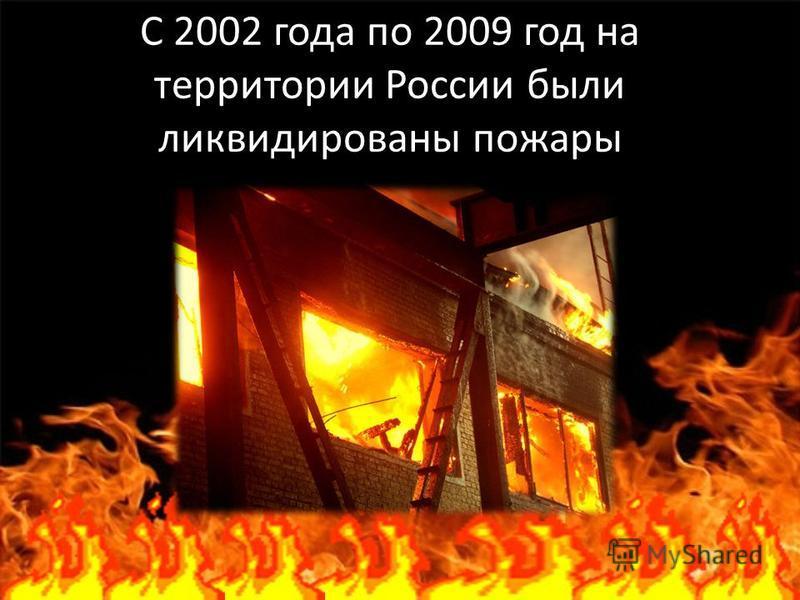 С 2002 года по 2009 год на территории России были ликвидированы пожары