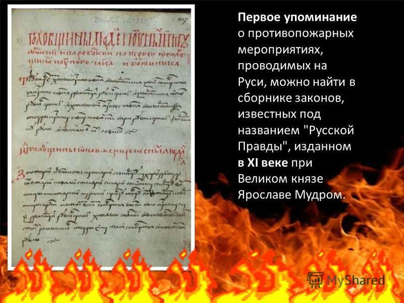 Первое упоминание о противопожарных мероприятиях, проводимых на Руси, можно найти в сборнике законов, известных под названием Русской Правды, изданном в ХI веке при Великом князе Ярославе Мудром.