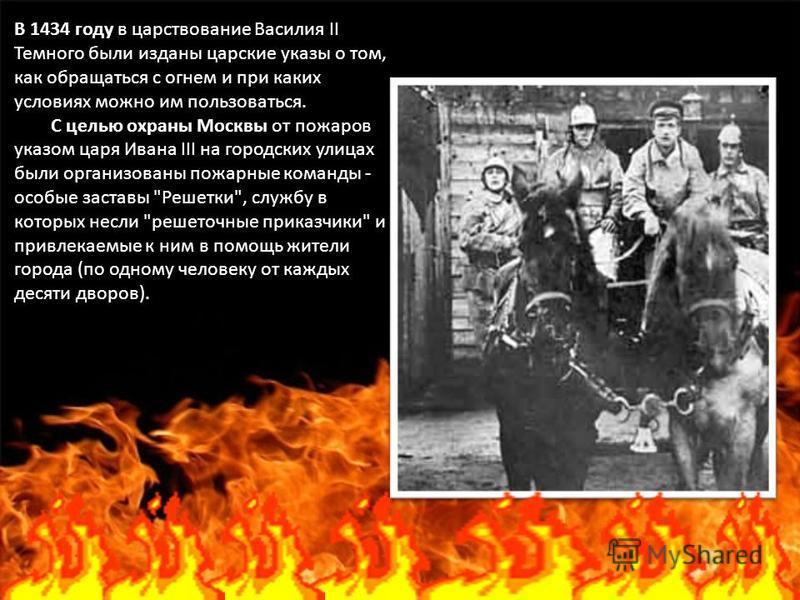 В 1434 году в царствование Василия II Темного были изданы царские указы о том, как обращаться с огнем и при каких условиях можно им пользоваться. С целью охраны Москвы от пожаров указом царя Ивана III на городских улицах были организованы пожарные ко