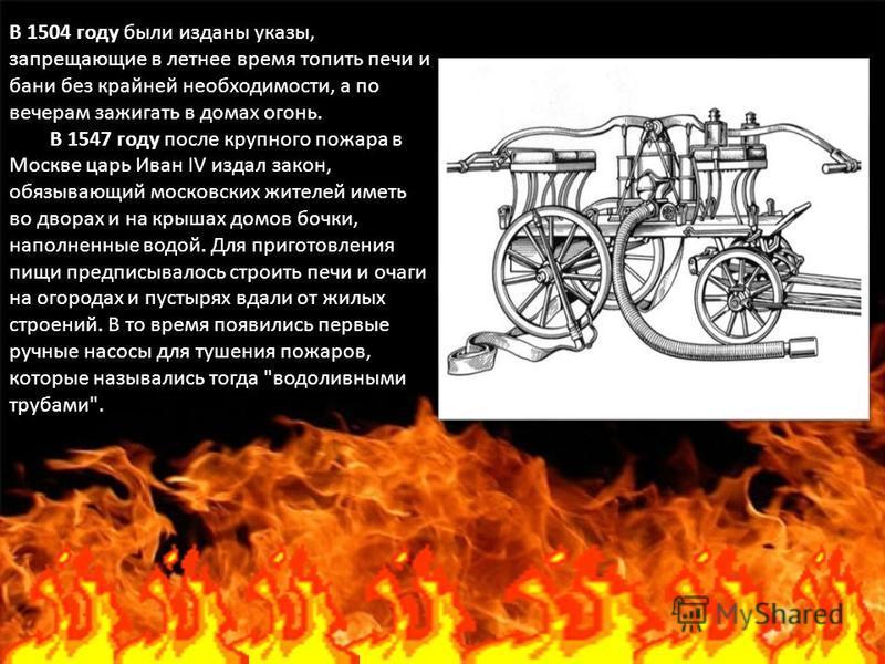 В 1504 году были изданы указы, запрещающие в летнее время топить печи и бани без крайней необходимости, а по вечерам зажигать в домах огонь. В 1547 году после крупного пожара в Москве царь Иван IV издал закон, обязывающий московских жителей иметь во