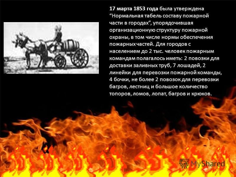 17 марта 1853 года была утверждена Нормальная табель составу пожарной части в городах, упорядочившая организационную структуру пожарной охраны, в том числе нормы обеспечения пожарных частей. Для городов с населением до 2 тыс. человек пожарным команда