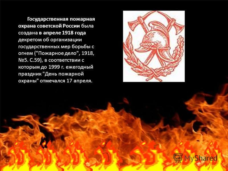 Государственная пожарная охрана советской России была создана в апреле 1918 года декретом об организации государственных мер борьбы с огнем (