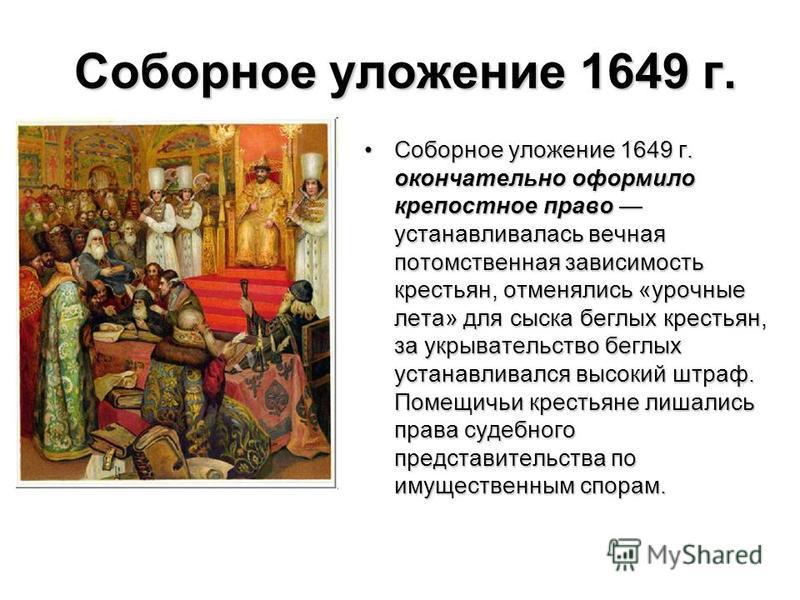 Соборное уложение 1649 г. Соборное уложение 1649 г. окончательно оформило крепостное право устанавливалась вечная потомственная зависимость крестьян, отменялись «урочные лета» для сыска беглых крестьян, за укрывательство беглых устанавливался высокий