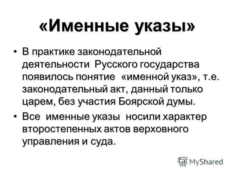 «Именные указы» В практике законодательной деятельности Русского государства появилось понятие «именной указ», т.е. законодательный акт, данный только царем, без участия Боярской думы.В практике законодательной деятельности Русского государства появи