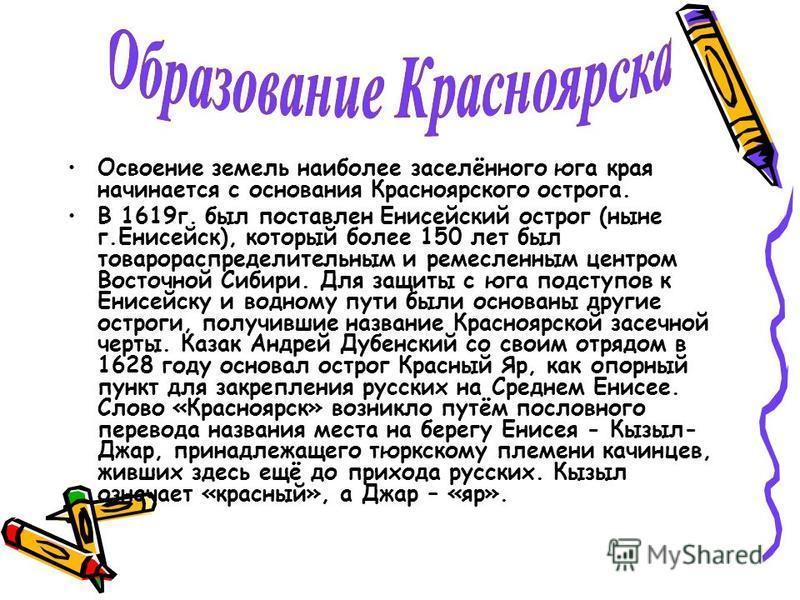 Освоение земель наиболее заселённого юга края начинается с основания Красноярского острога. В 1619 г. был поставлен Енисейский острог (ныне г.Енисейск), который более 150 лет был товарораспределительным и ремесленным центром Восточной Сибири. Для защ