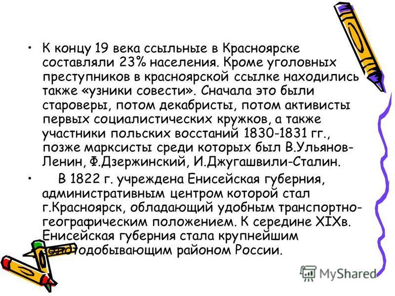 К концу 19 века ссыльные в Красноярске составляли 23% населения. Кроме уголовных преступников в красноярской ссылке находились также «узники совести». Сначала это были староверы, потом декабристы, потом активисты первых социалистических кружков, а та