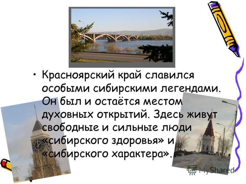 Красноярский край славился особыми сибирскими легендами. Он был и остаётся местом духовных открытий. Здесь живут свободные и сильные люди «сибирского здоровья» и «сибирского характера».