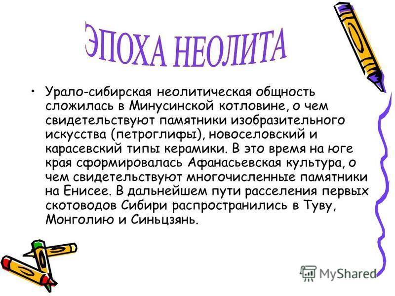 Урало-сибирская неолитическая общность сложилась в Минусинской котловине, о чем свидетельствуют памятники изобразительного искусства (петроглифы), новоселовский и карасевский типы керамики. В это время на юге края сформировалась Афанасьевская культур