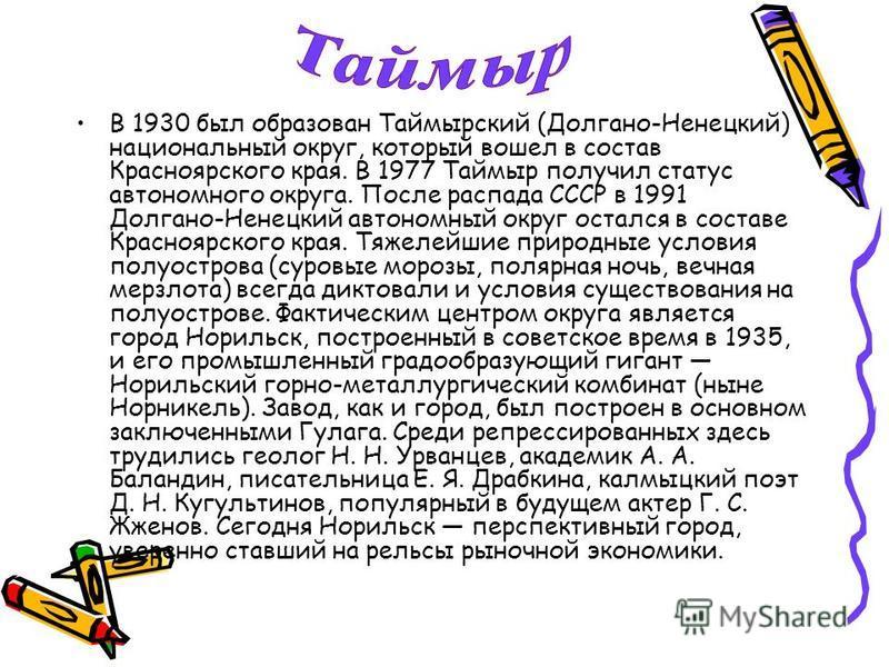 В 1930 был образован Таймырский (Долгано-Ненецкий) национальный округ, который вошел в состав Красноярского края. В 1977 Таймыр получил статус автономного округа. После распада СССР в 1991 Долгано-Ненецкий автономный округ остался в составе Красноярс