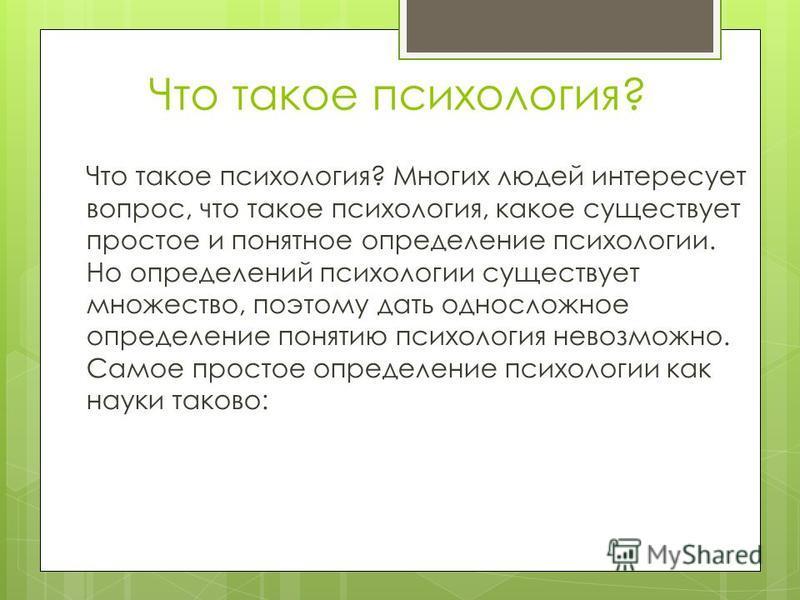 Что такое психология? Что такое психология? Многих людей интересует вопрос, что такое психология, какое существует простое и понятное определение психологии. Но определений психологии существует множество, поэтому дать односложное определение понятию