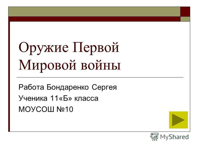 Оружие Первой Мировой войны Работа Бондаренко Сергея Ученика 11«Б» класса МОУСОШ 10