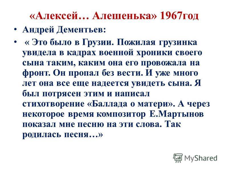 «Алексей… Алешенька» 1967 год Андрей Дементьев: « Это было в Грузии. Пожилая грузинка увидела в кадрах военной хроники своего сына таким, каким она его провожала на фронт. Он пропал без вести. И уже много лет она все еще надеется увидеть сына. Я был