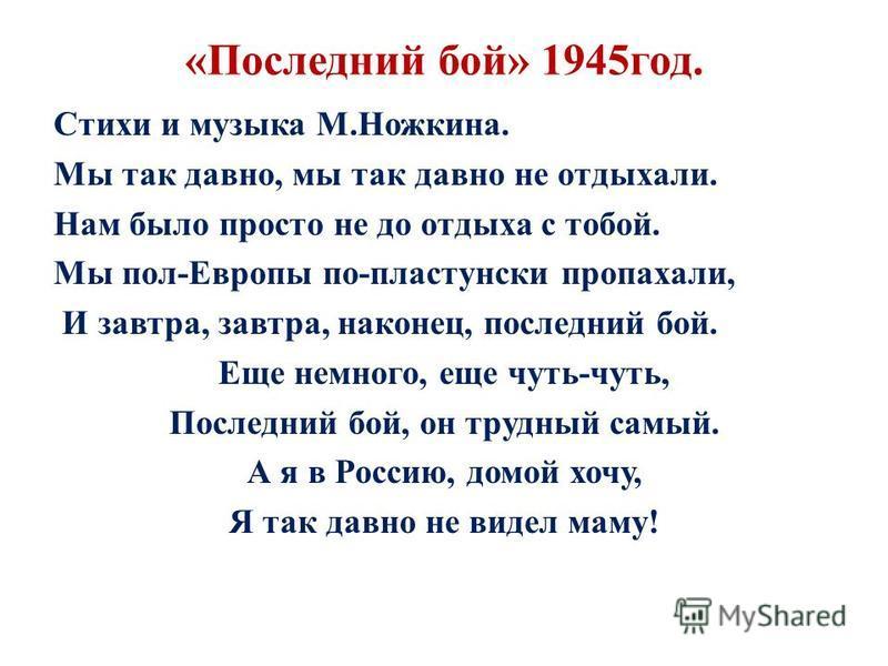 «Последний бой» 1945 год. Стихи и музыка М.Ножкина. Мы так давно, мы так давно не отдыхали. Нам было просто не до отдыха с тобой. Мы пол-Европы по-пластунски пропахали, И завтра, завтра, наконец, последний бой. Еще немного, еще чуть-чуть, Последний б