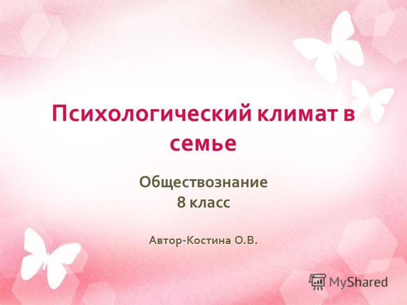 Психологический климат в семье Обществознание 8 класс Автор - Костина О. В.