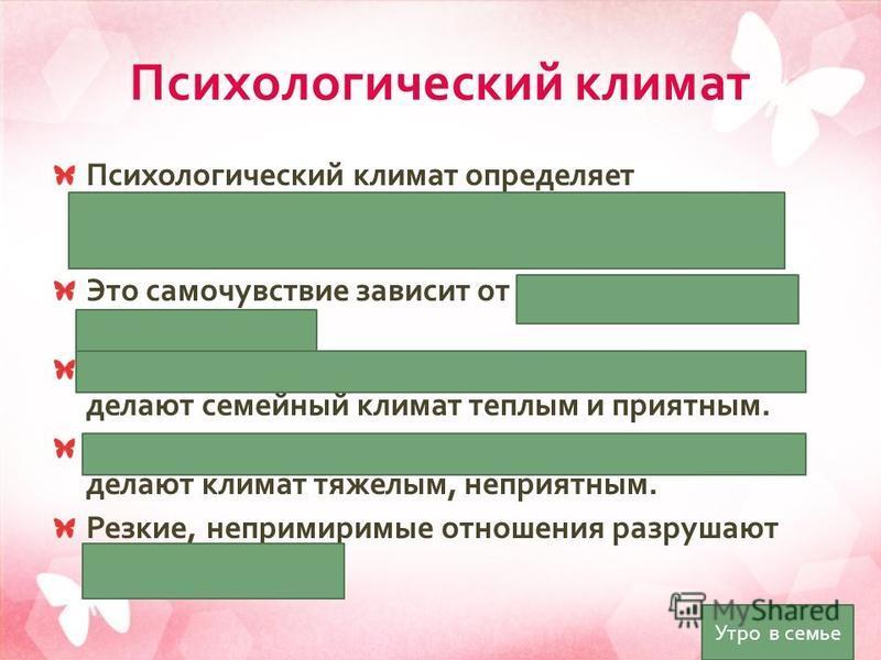 Психологический климат Психологический климат определяет самочувствие человека в семье ( настроение, психологический комфорт ) Это самочувствие зависит от отношений между членами семьи. Отношения заботы, внимания, сотрудничества делают семейный клима