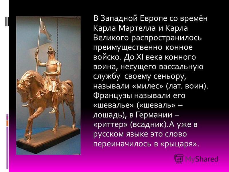 В Западной Европе со времён Карла Мартелла и Карла Великого распространилось преимущественно конное войско. До XI века конного воина, несущего вассальную службу своему сеньору, называли «милес» (лат. воин). Французы называли его «шевальее» («шевалье»