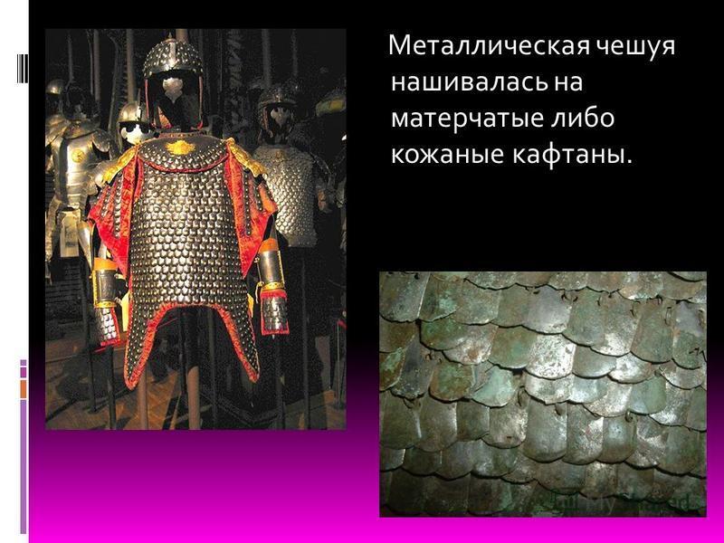 Металлическая чешуя нашивалась на матерчатые либо кожаные кафтаны.