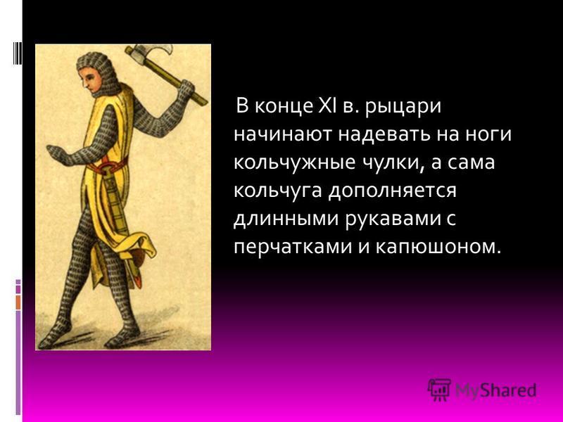 В конце XI в. рыцари начинают надевать на ноги кольчужные чулки, а сама кольчуга дополняется длинными рукавами с перчатками и капюшоном.