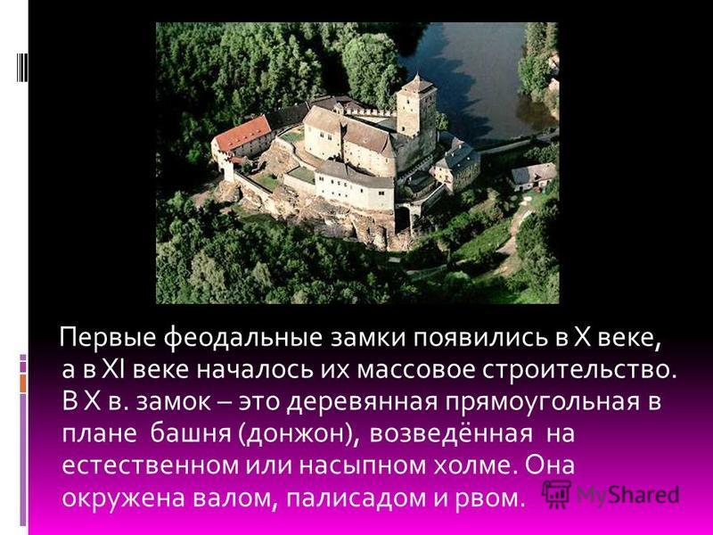 Первые феодальные замки появились в X веке, а в XI веке началось их массовое строительство. В X в. замок – это деревянная прямоугольная в плане башня (донжон), возведённая на естественном или насыпном холме. Она окружена валом, палисадом и рвом.
